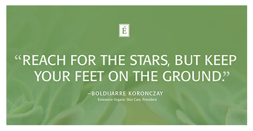 Reach for the stars, but keep your feet on the ground. Boldijarre Koronczay, Eminence Organics.